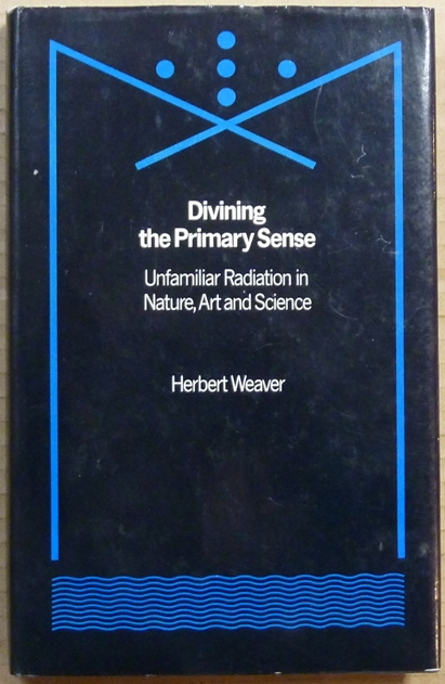 Divining the Primary Sense: Unfamiliar Radiation in Nature, Art and Science. Herbert WEAVER, Mike Weaver.