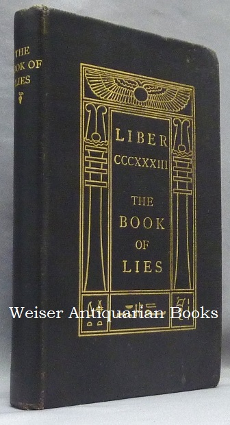 The Book of Lies. [ Full title: ] Liber CCCXXXIII (333), The Book of Lies Which is Also Falsely Called BREAKS the Wanderings or Falsifications of the One Thought of Frater Perdurabo Which Thought is itself Untrue. Aleister CROWLEY.