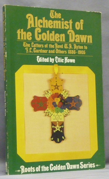 The Alchemist of the Golden Dawn. The Letters of the Revd W.A. Ayton to F.L. Gardner and Others 1886-1905; Roots of the Golden Dawn Series. Ellic HOWE, Edits and Introduces.