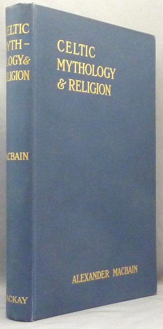 Celtic Mythology & Religion with Chapters Upon Druid Circles and Celtic Burial; with introductory Chapter and Notes by Professor W. J. Watson. Celtic Mythology, Alexander. Introduced MACBAIN, Professor William J. Watson.