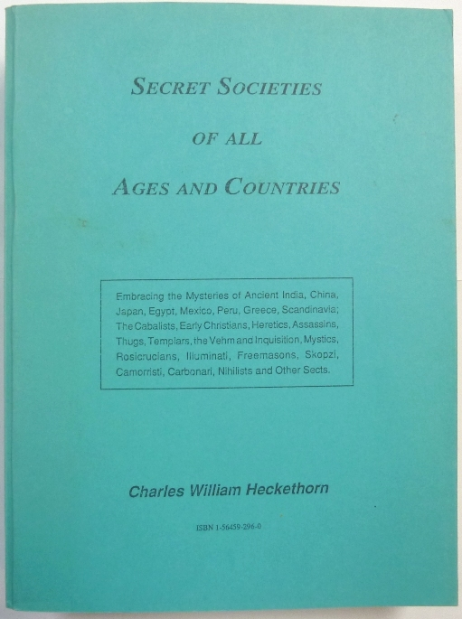 Secret Societies of All Ages and Countries; Embracing the Mysteries of Ancient India, China, Japan, Egypt, Mexico, Peru, Greece, and Scandinavia, the Cabbalists, Early Christians, Heretics, Assassins, Thugs, Templars, the Vehm and Inquisition, Mystics, Rosicrucians, Illuminati, Freemasons, Skopzi, Camorristi, Carbonari, Nihilists, Fenians, French, Spanish, and other Mysterious Sects. Charles William HECKETHORN.