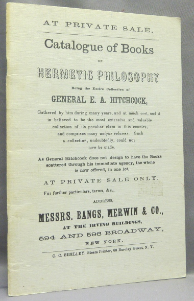 Catalogue of Books on Hermetic Philosophy, being the Entire Collection of General E. A. Hitchcock - Gathered by him during many years, and at much cost, and it is believed to be the most extensive and valuable collection of its peculiar class in this country, and comprises many unique volumes. Such a collection, undoubtedly, could not now be made. As General Hitchcock does not design to have the Books scattered through his immediate agency, the whole is now offered, in one lot, at Private Sale only.... Address ... Messrs. Bangs, Merwin & Co. E. A. HITCHCOCK, Merwin An anonymous catalogue of Messrs. Bangs, Co.