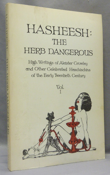 Hasheesh: The Herb Dangerous Volume I. High Writings of Aleister Crowley and Other Celebrated Haschischins of the Early Twentieth Century. Aleister CROWLEY, David Hoye, Victor Robinson Charles Baudelaire.