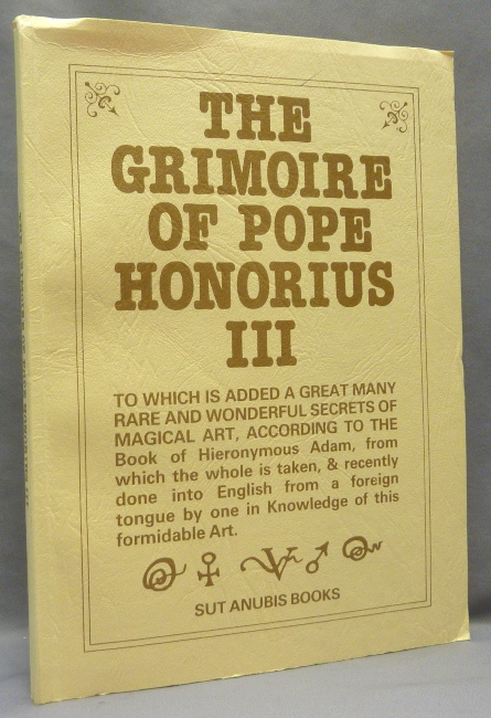 The Grimoire of Pope Honorius III, to Which is Added a Great Many Rare and Wonderful Secrets of Magical Art, According to the Book of Hieronymous Adam, from which the whole is taken, & recently done into English from a Foreign Tongue by one in Knowledge of this Formidable Art. Pope Honorius III, B. J. H. KING.