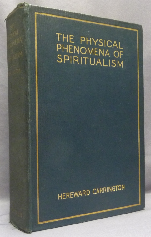 The Physical Phenomena of Spiritualism: Fraudulent and Genuine, Being a Brief Account of the Most Important Historical Phenomena; A Criticism of Their Evidential Value, and a Complete Exposition of the Methods Employed in Fraudulently Reproducing the Same. Hereward CARRINGTON.
