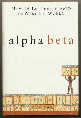 Alpha Beta: How 26 Letters Shaped the Western World. John MAN