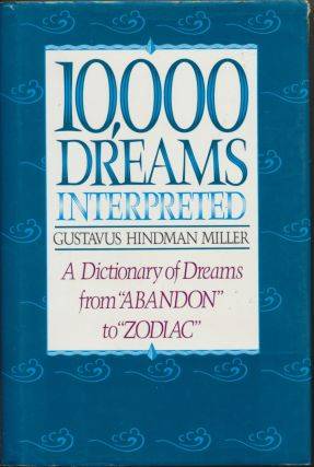 "10,000 Dreams Interpreted: A Dictionary of Dreams from ""Abandon"" to ""Zodiac"" Gustavus Hindman MILLER"