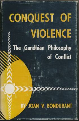 Conquest of Violence: The Gandhian Philosophy of Conflict. Joan V. BONDURANT