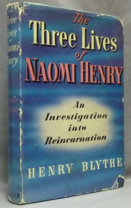 The Three Lives of Naomi Henry. An Investigation Into Reincarnation. Henry BLYTHE