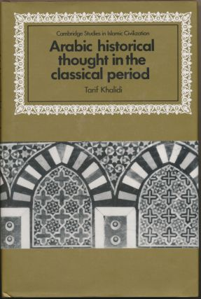 Arabic Historical Thought in the Classical Period. Tarif KHALIDI