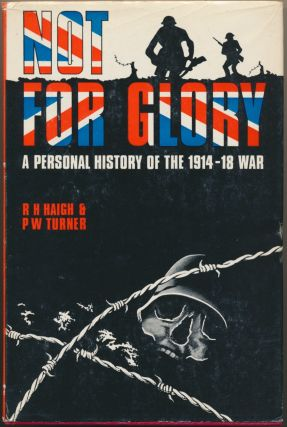 Not For Glory: a Personal History of the 1914 - 18 War. R. H. HAIGH, P. W. TURNER