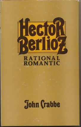 Hector Berlioz Rational Romantic. John CRABBE