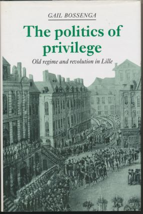 The Politics of Privilege: Old Regime and Revolution in Lille. Gail BOSSENGA