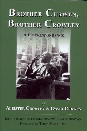 Brother Curwen, Brother Crowley. A Correspondence. Aleister CROWLEY, David Curwen, Edited and; Henrik Bogdan; Tony Matthews.
