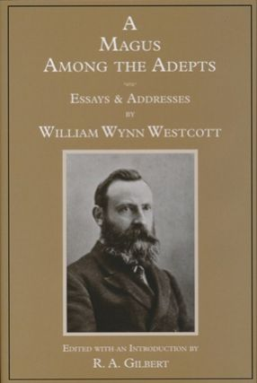 A Magus Among the Adepts. Essays and Addresses. Edited and, Dr. R. A. Gilbert, William Wynn WESTCOTT