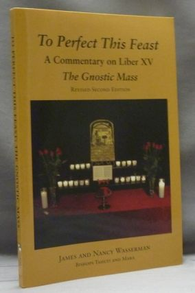 To Perfect This Feast. A Commentary on Liber XV. The Gnostic Mass. James WASSERMAN, Nancy,...