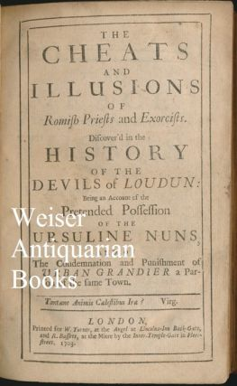 The Cheats and Illusions of Romish Priests and Exorcists. Discover'd in the History of the Devils of Loudun: Being an Account of the Pretended Possession of the Ursuline Nuns and of the Condemnation and Punishment of Urban Grandier a Parson of the Same Town.