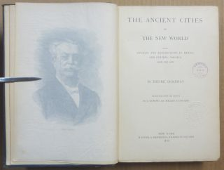 The Ancient Cities of the New World; Being Voyages and Explorations in Mexico and Central America from 1857-1882