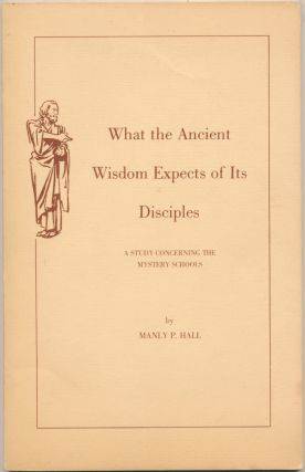 What the Ancient Wisdom Expects of Its Disciples: a Study concerning the Mystery Schools. Manly...