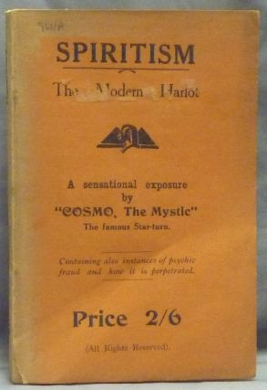 Spiritism: The Modern Harlot - a sensational exposure - containing also instances of psychic fraud and how it is perpetrated. The Mystic COSMO, Harry Price ?