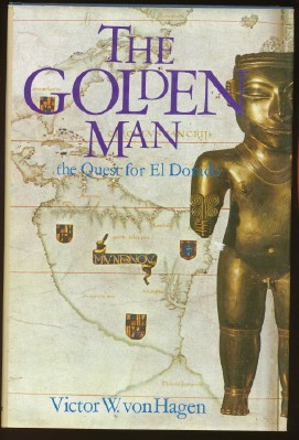 The Golden Man. A Quest for El Dorado. Victor W. VON HAGEN