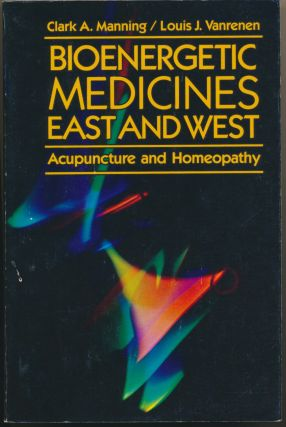 Bioenergetic Medicines East and West: Acupuncture and Homeopathy. Clark A. MANNING, Louis J....