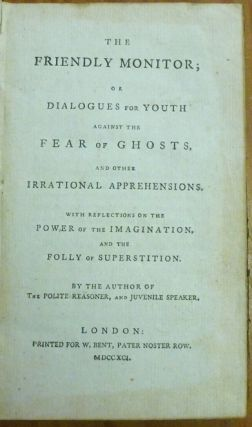The Friendly Monitor; or Dialogues for Youth against the fear of Ghosts and other Irrational Apprehensions, with reflections on the Power of the Imagination and the Folly of Superstition.