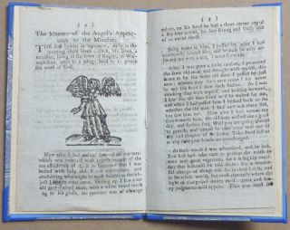 Great and wonderful news to all Christendom in particular, and the whole world in general. Being a Strange and Wonderful relation of the Appearance of an Angel to a Minister as he was going abroad to preach. Who told him His most Secret Thoughts, and likewise the Text he was to Preach from. Also, of his telling the Minister many wonderful Things that will shortly come to pass. Likewise the Minister's Name, the Place where he lived, the Year, Month, Day, and Hour of the Angel's Appearance to him; with a true and faithful Account of the Words the Angel spoke to the Minister. Also, an account of the great Prodigies and Signs that will be seen in the month of January next in many Parts of England.