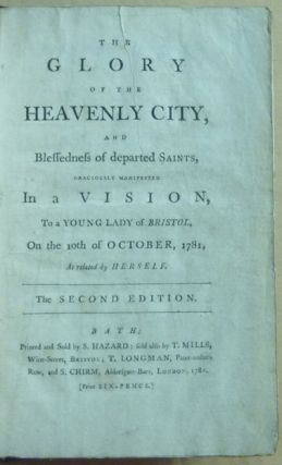 The Glory of the Heavenly City and Blessedness of departed Saints, graciously manifested in a Vision to a young lady of Bristol, on the 10th of October, 1781, as related by herself. The second edition.