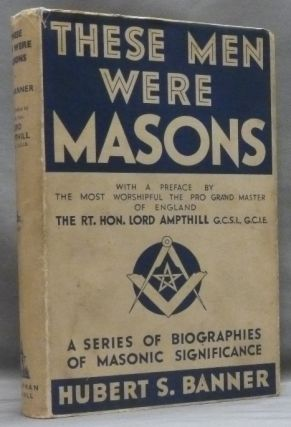These Men were Masons: A Series of Biographies of Masonic Significance. Hubert S. BANNER, Rt....