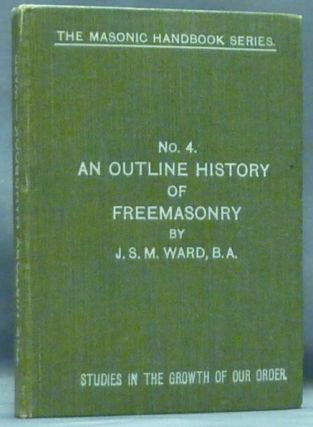 An Outline History of Freemasonry ( No. 4, Studies in the Growth or Our Order. The Masonic Handbook Series ). Freemasonry, John Sebastian Marlow, J. S. M. WARD.