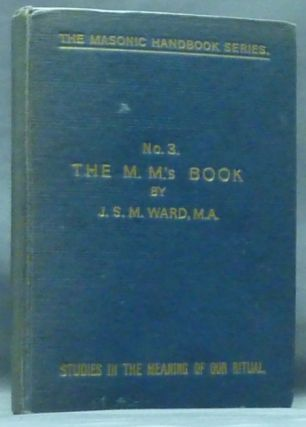 The M. M.'s Book ( No. 3, Studies in the Meaning of Our Ritual. The Masonic Handbook Series ) [ The Master Mason's Handbook ]. Freemasonry, John Sebastian Marlow, J. S. M. WARD.