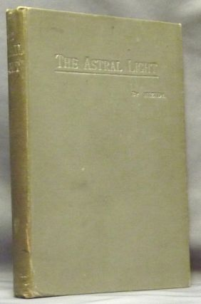 The Astral Light: An Attempted Exposition of Certain Occult Principles in Nature with Some...