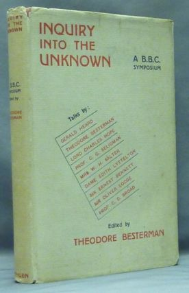 Inquiry into the Unknown: A B.B.C. Symposium. Theodore BESTERMAN, C. G. Seligman Gerald Heard, Sir Oliver Lodge, Sir Ernest Bennett, Dame Edith Lyttleton, Mrs. W. H. Salter, C. D. Broad.