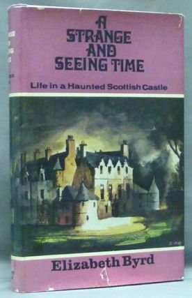 A Strange and Seeing Time; ( Life in a Haunted Scottish Castle ). Elizabeth BYRD.