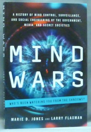 Mind Wars: A History of Mind Control, Surveillance, and Social Engineering by the Government, Media, and Secret Societies. Marie D. JONES, Larry Flaxman.
