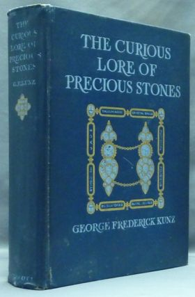 The Curious Lore of Precious Stones. Being a Description of Their Sentiments and Folk Lore, Superstitions, Symbolism, Mysticism, Use in Medicine, Protection, Prevention, Religion, and Divination, Crystal Gazing, Birthstones, Lucky Stones and Talismans, Astral, Zodiacal and Planetary. Lore of Precious Stones, George Frederick KUNZ.