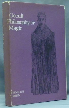 Occult Philosophy Or Magic: Book One of The Three Books Of Occult Philosophy - Natural Magic, which includes the early life of Agrippa, his seventy-four chapters on Natural Magic, New Notes, illustrations, index, and other original and selected matter. Henry Cornelius AGRIPPA, , Willis F. Whitehead. Biographical account of, Henry Morley.