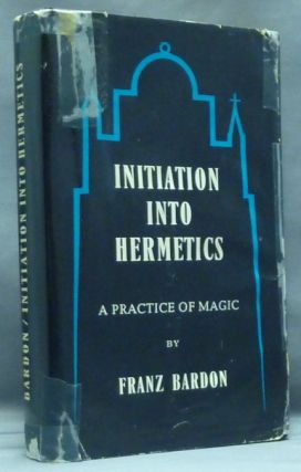 Initiation Into Hermetics. A Course of Instruction of Magic Theory and Practice. Franz BARDON.
