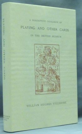 A Descriptive Catalogue of Playing and Other Cards in the British Museum. Accompanied by a...