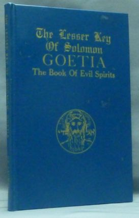 The Lesser Key of Solomon Goetia The Book of Evil Spirits; Contains 200 diagrams and seals for invocation and convocation of spirits. Necromancy, witchcraft and black art. S. L. MacGregor Mathers Aleister Crowley, , L. W. De Laurence, published and plagiarist.