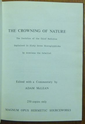 The Crowning of Nature. The Doctrine of the Chief Medicine, Explained in Sixty Seven Hieroglyphics; ( Magnum Opus Hermetic Sourceworks series )