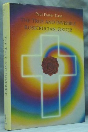 The True and Invisible Rosicrucian Order. Paul Foster CASE.