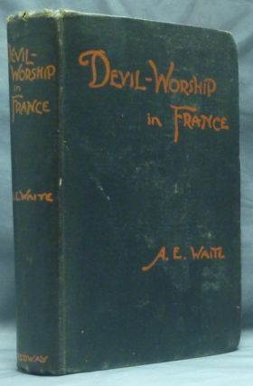Devil-Worship In France or, The Question of Lucifer; A Record of Things Seen and Heard in the Secret Societies According to the Evidence of Initiates [ Devil Worship in France ]. Black Magic, Arthur Edward WAITE.