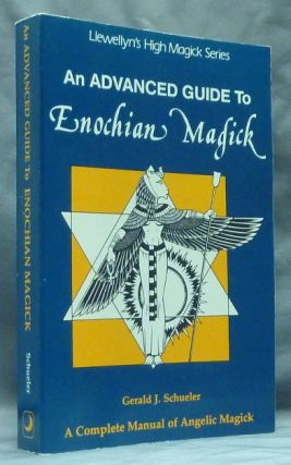 An Advanced Guide to Enochian Magick. A Complete Manual of Angelic Magick; (Llewellyn's High Magick series). Gerald J. SCHUELER.