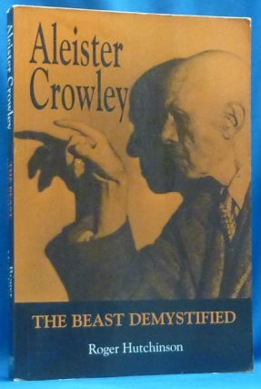 Aleister Crowley: The Beast Demystified. Roger HUTCHINSON