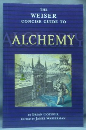 The Weiser Concise Guide to Alchemy. Brian COTNOIR, James Wasserman