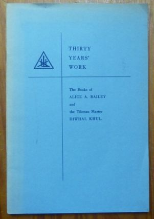 Thirty Years' Work: The Books of Alice A. Bailey and the Tibetan Master Djwhal Khul. Alice A....