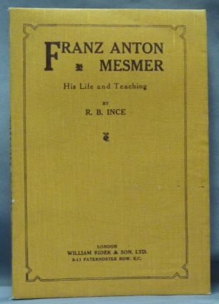 Franz Anton Mesmer: His Life and Teaching. R. B. INCE, Franz Anton MESMER