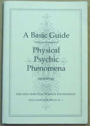 A Basic Guide to the Development and Practice of the New Physical Psychic Phenomena Using Energy;...